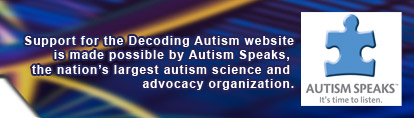 Support for the Decoding Autism website is made possible by Autism Speaks, the nation's largest autism science and advocacy organization.